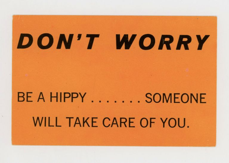 DON'T WORRY: BE A HIPPY... SOMEONE WILL TAKE CARE OF YOU.