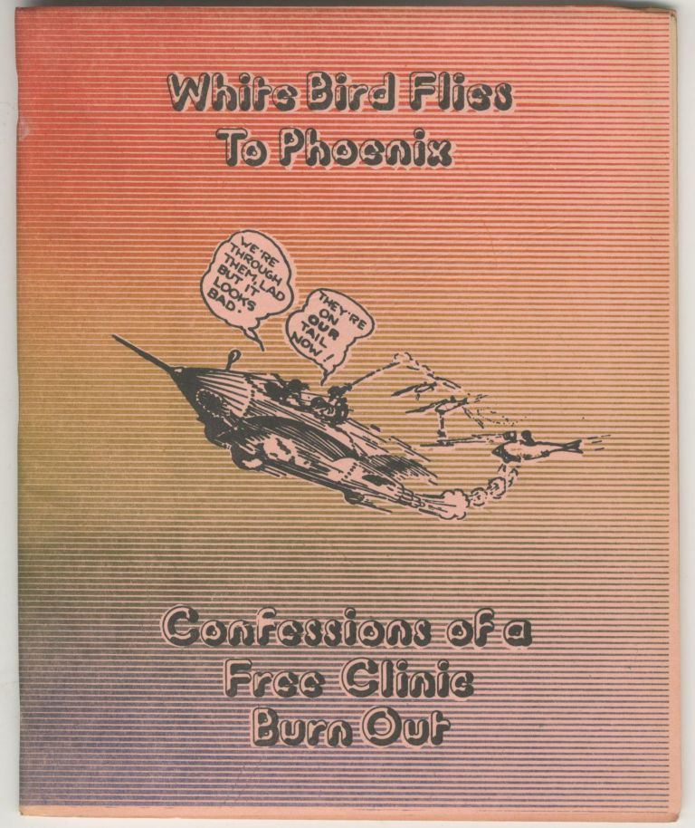 White Bird Flies to Phoenix: Confessions of a Free Clinic Burnout. Ethan Nebelkopf., Peter Craycroft.