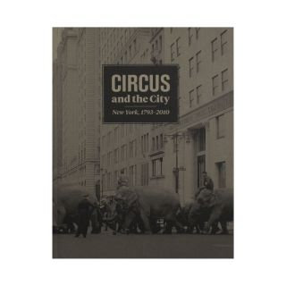 Circus and the City: New York, 1793-2010. Matthew Wittmann